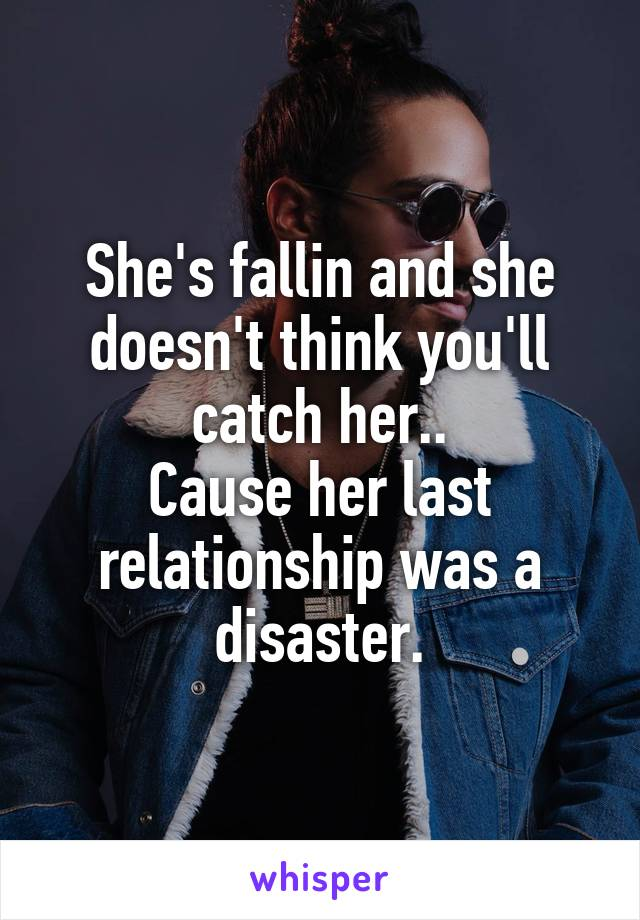 She's fallin and she doesn't think you'll catch her.. Cause her last relationship was a disaster.