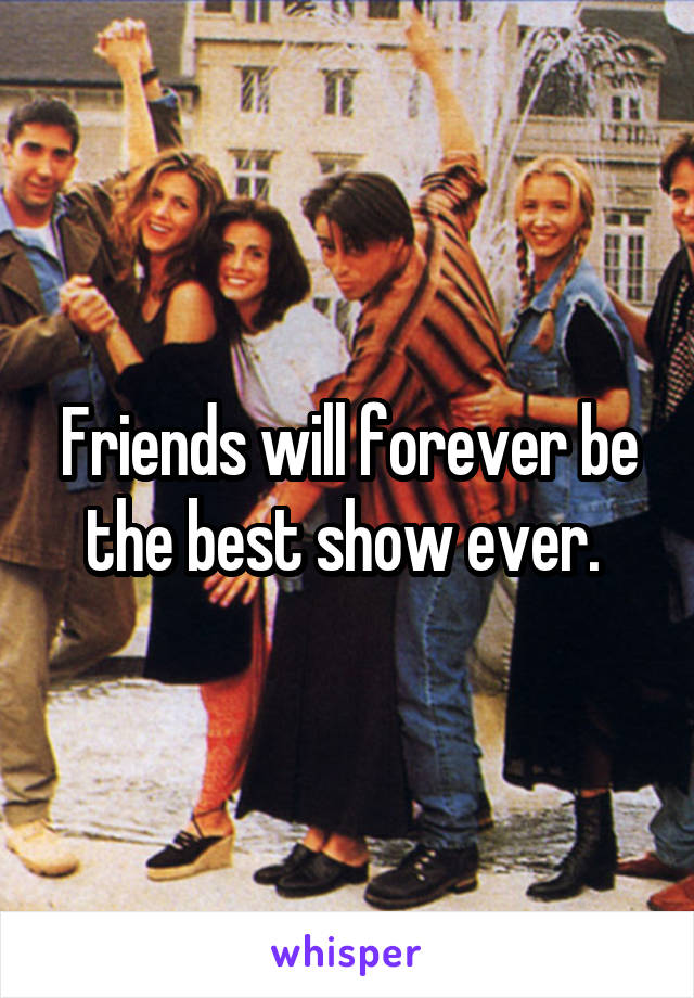 Friends will forever be the best show ever.