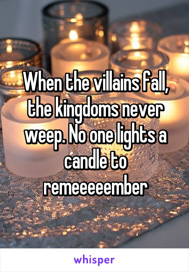 When the villains fall, the kingdoms never weep. No one lights a candle to remeeeeember