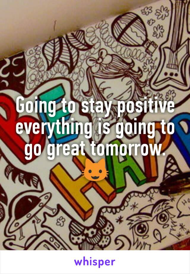 Going to stay positive  everything is going to go great tomorrow. 😺