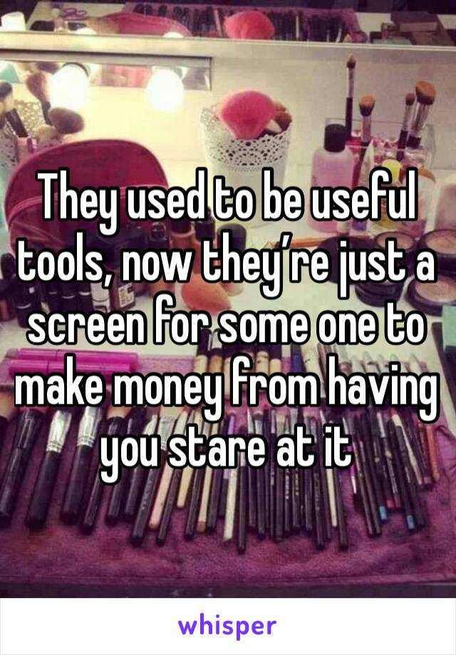They used to be useful tools, now they're just a screen for some one to make money from having you stare at it