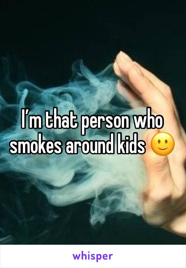 I'm that person who smokes around kids 🙂