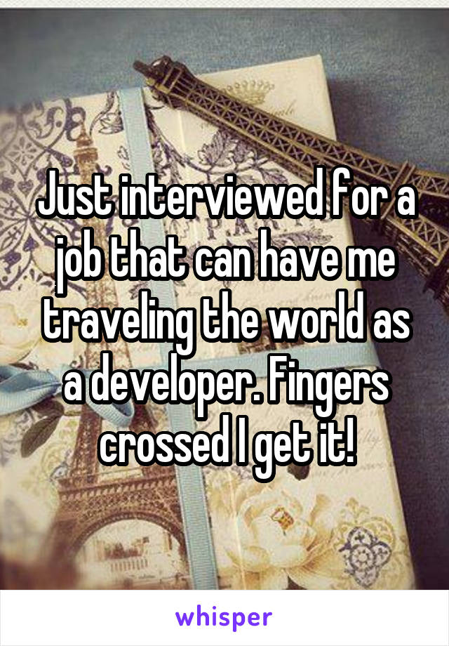 Just interviewed for a job that can have me traveling the world as a developer. Fingers crossed I get it!