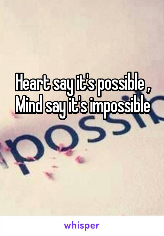 Heart say it's possible , Mind say it's impossible