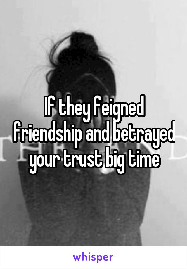If they feigned friendship and betrayed your trust big time
