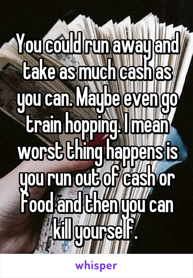 You could run away and take as much cash as you can. Maybe even go train hopping. I mean worst thing happens is you run out of cash or food and then you can kill yourself.
