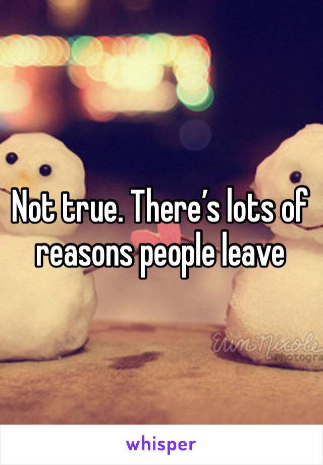 Not true. There's lots of reasons people leave