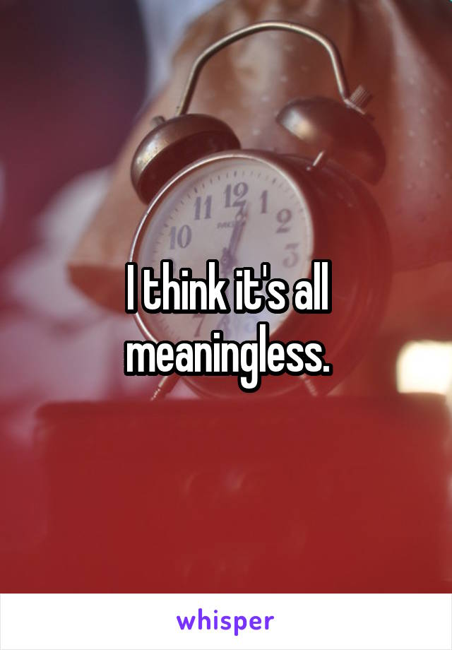 I think it's all meaningless.