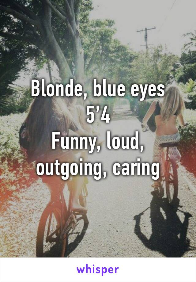 Blonde, blue eyes  5'4  Funny, loud, outgoing, caring