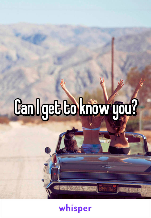 Can I get to know you?