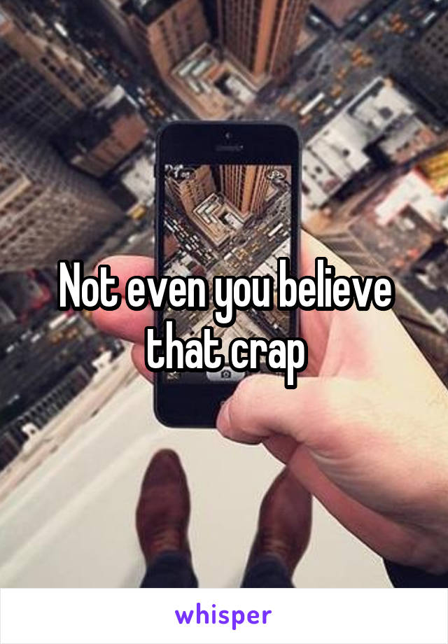 Not even you believe that crap