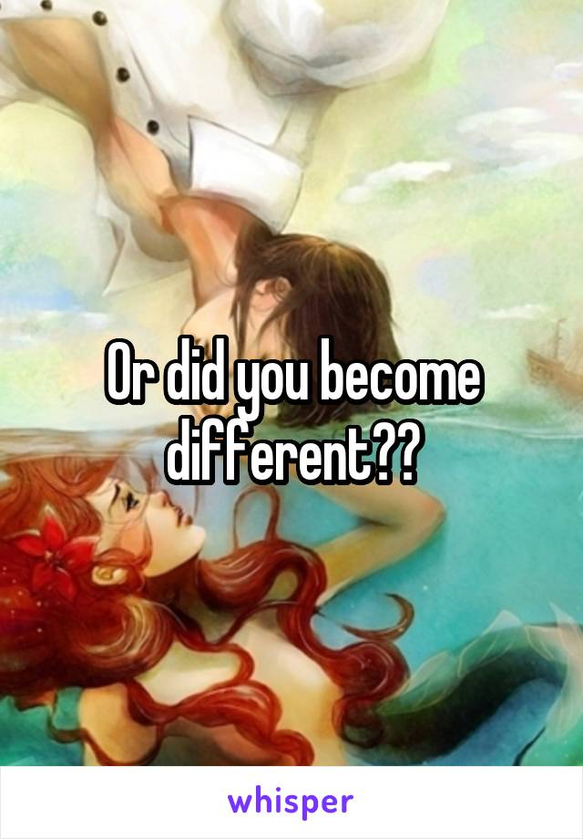 Or did you become different??