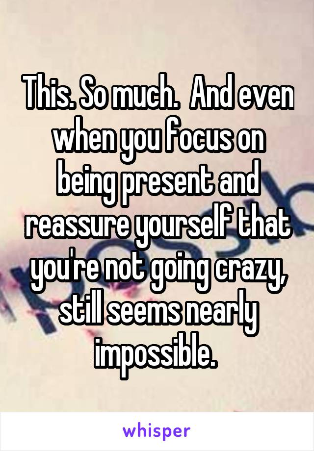 This. So much.  And even when you focus on being present and reassure yourself that you're not going crazy, still seems nearly impossible.