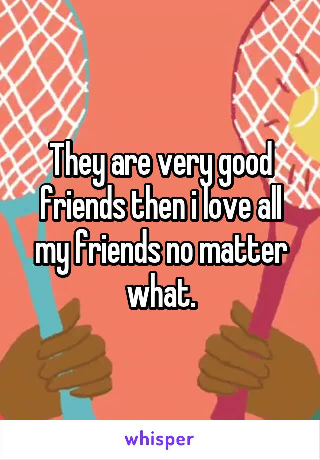 They are very good friends then i love all my friends no matter what.
