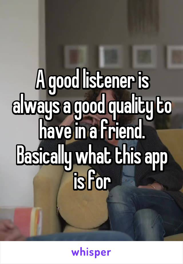 A good listener is always a good quality to have in a friend. Basically what this app is for