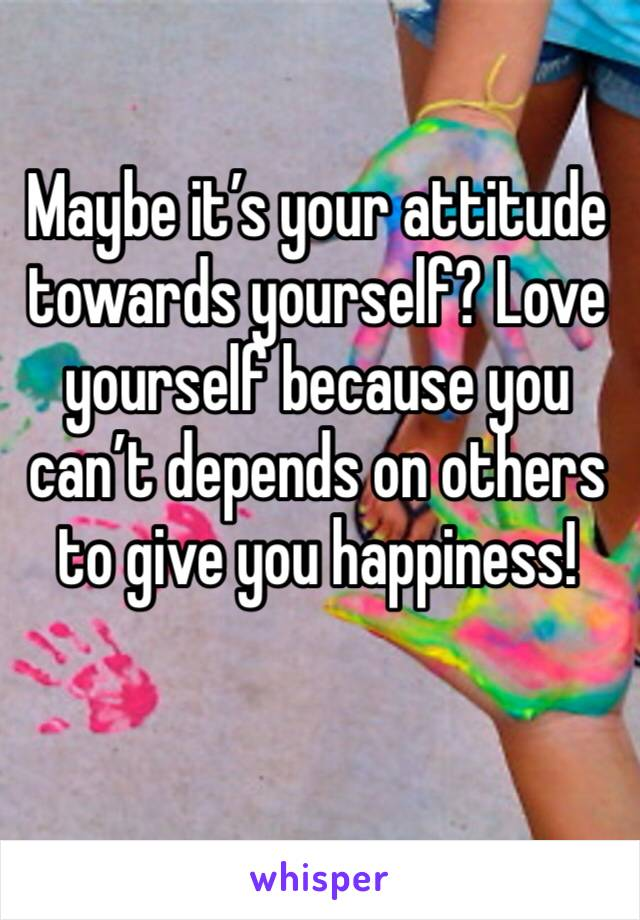 Maybe it's your attitude towards yourself? Love yourself because you can't depends on others to give you happiness!