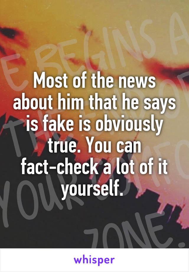 Most of the news about him that he says is fake is obviously true. You can fact-check a lot of it yourself.