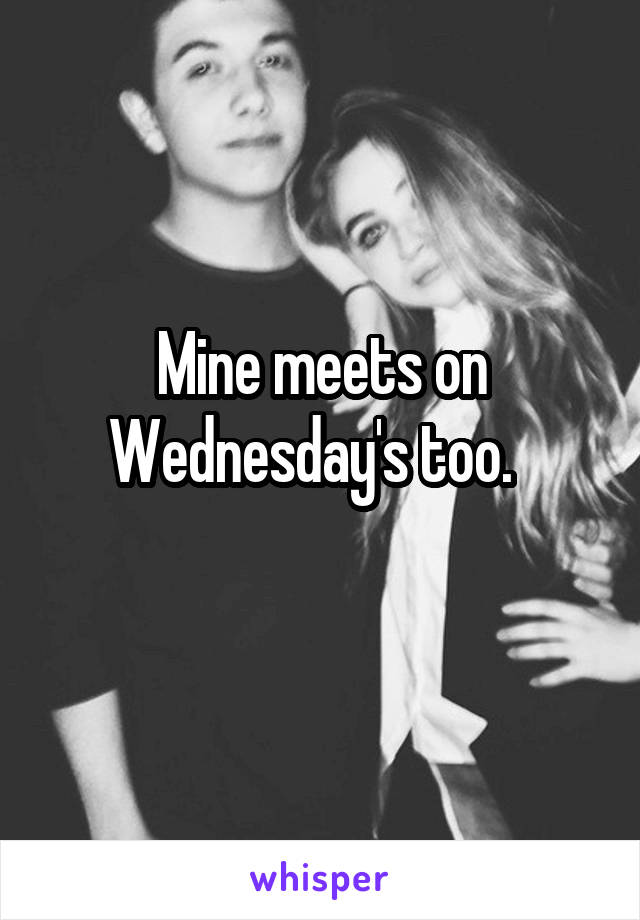 Mine meets on Wednesday's too.