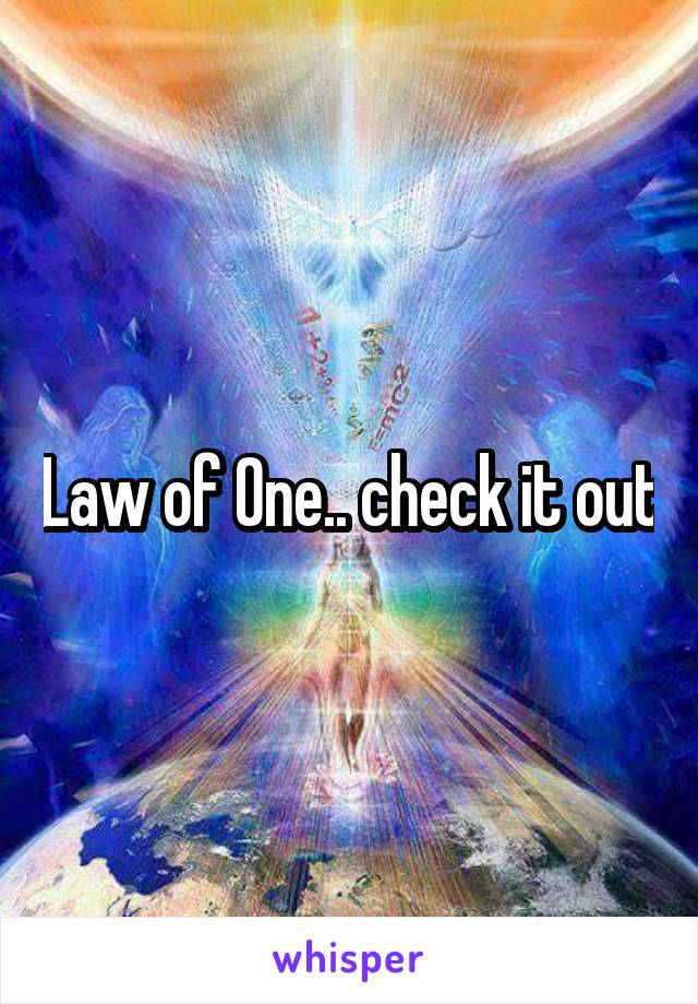 Law of One.. check it out