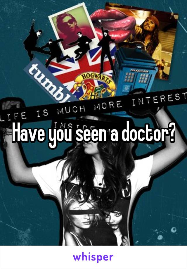Have you seen a doctor?