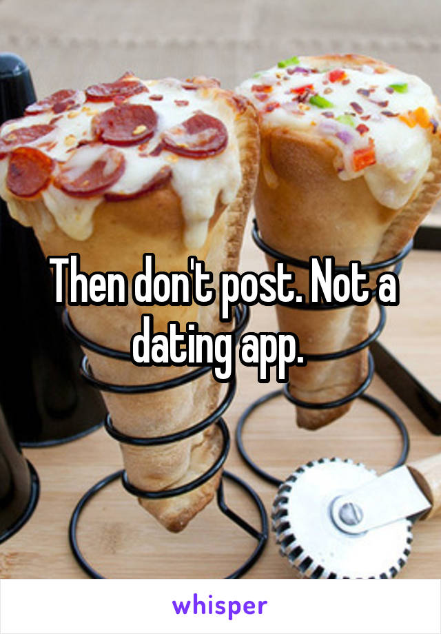 Then don't post. Not a dating app.