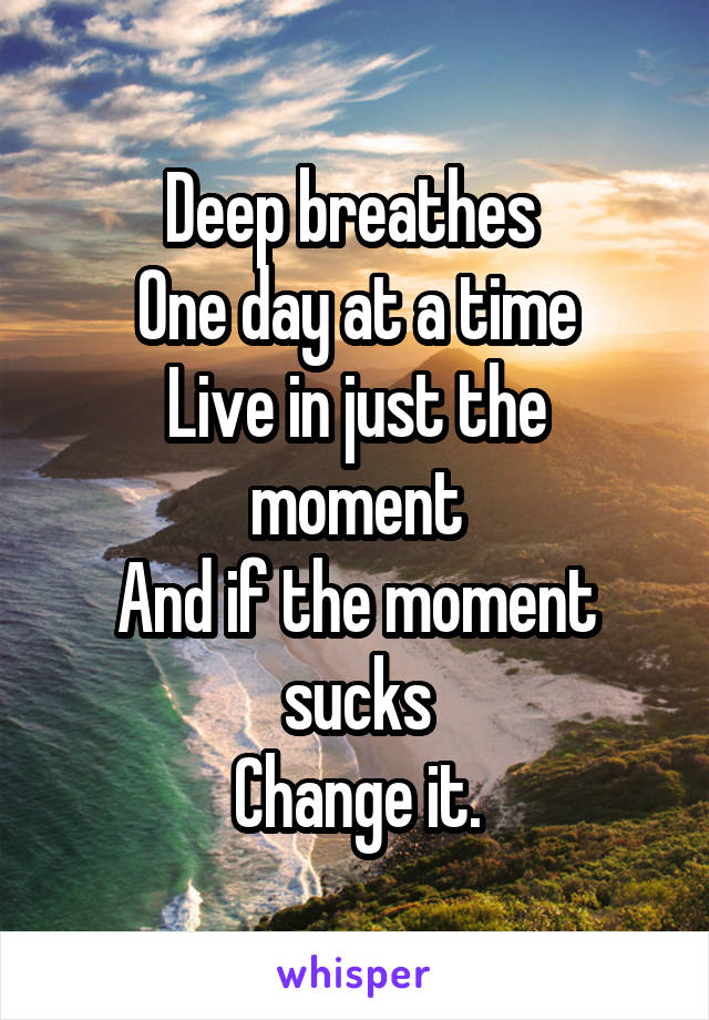 Deep breathes  One day at a time Live in just the moment And if the moment sucks Change it.