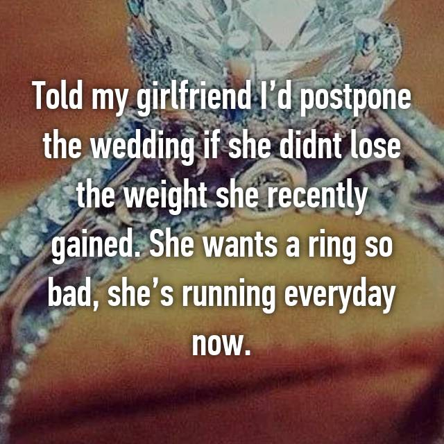 Told my girlfriend I'd postpone the wedding if she didnt lose the weight she recently gained. She wants a ring so bad, she's running everyday now.