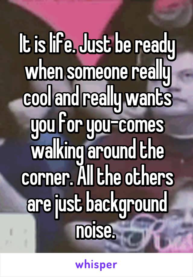 It is life. Just be ready when someone really cool and really wants you for you-comes walking around the corner. All the others are just background noise.