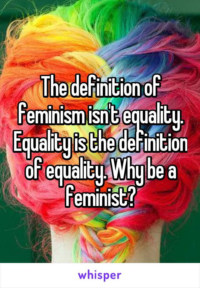The definition of feminism isn't equality. Equality is the definition of equality. Why be a feminist?