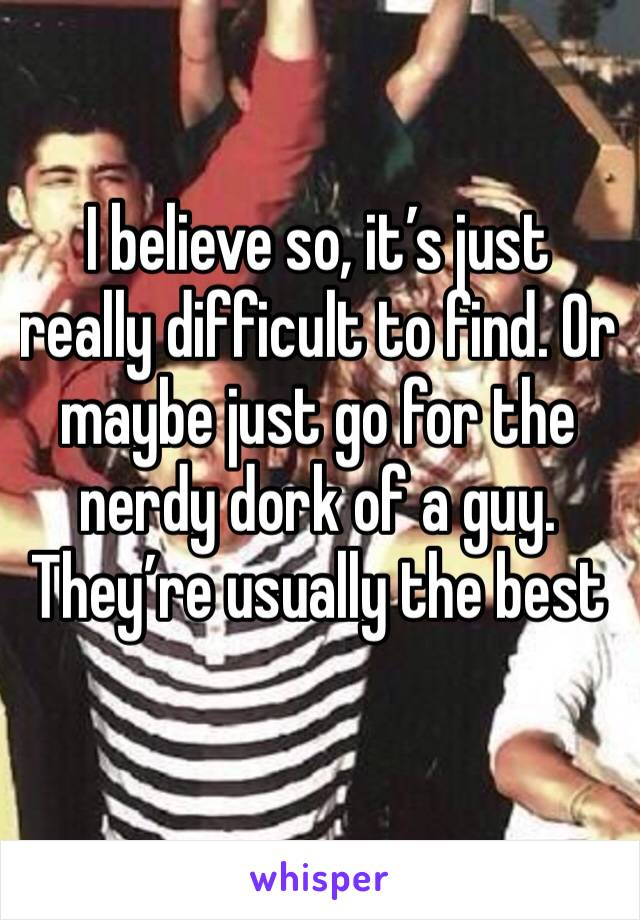 I believe so, it's just really difficult to find. Or maybe just go for the nerdy dork of a guy. They're usually the best