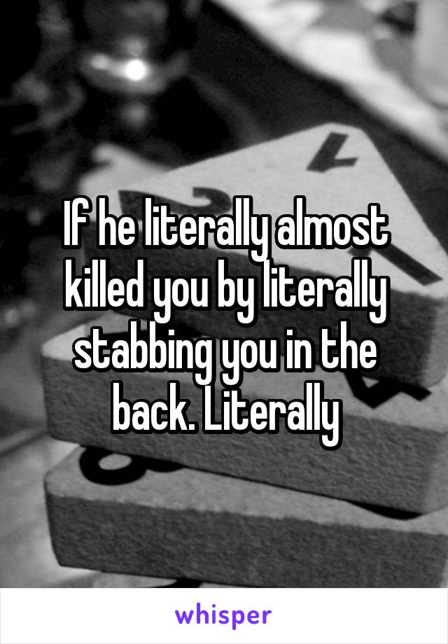 If he literally almost killed you by literally stabbing you in the back. Literally