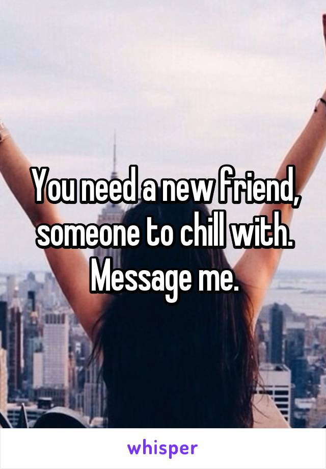 You need a new friend, someone to chill with. Message me.
