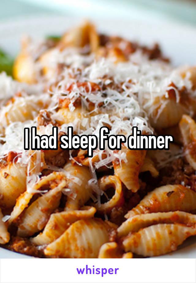 I had sleep for dinner