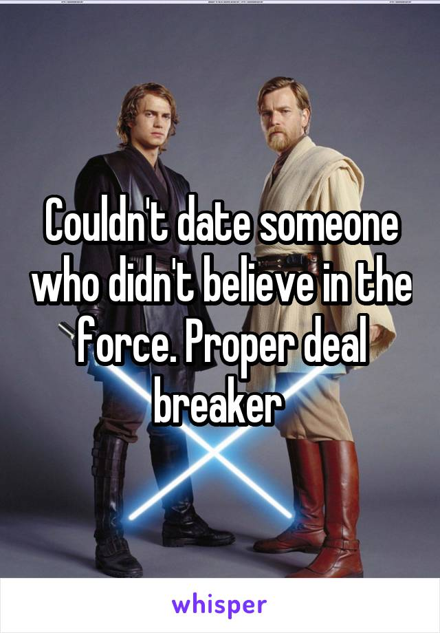 Couldn't date someone who didn't believe in the force. Proper deal breaker