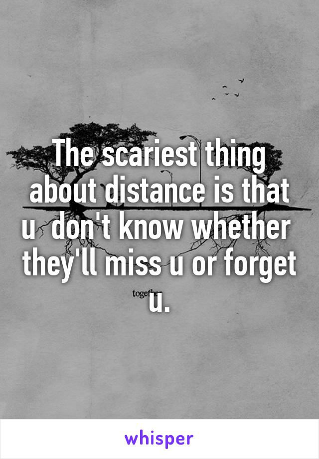 The scariest thing about distance is that u  don't know whether  they'll miss u or forget u.