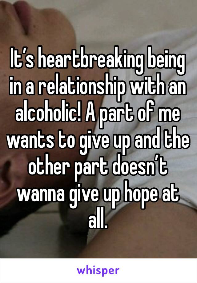 It's heartbreaking being in a relationship with an alcoholic! A part of me wants to give up and the other part doesn't wanna give up hope at all.