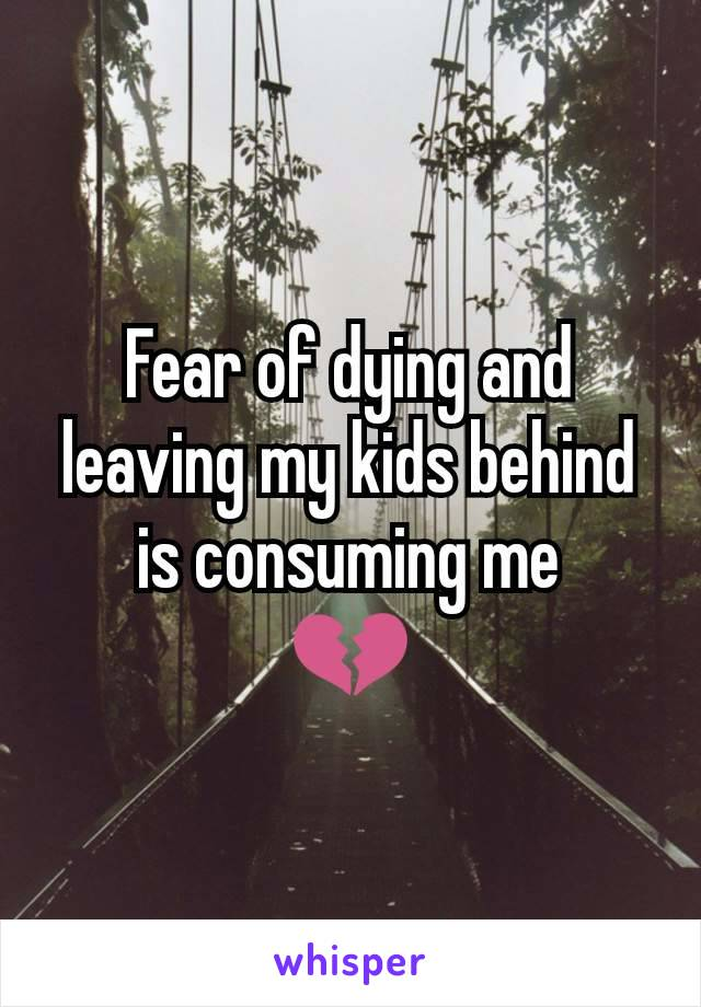 Fear of dying and leaving my kids behind is consuming me 💔