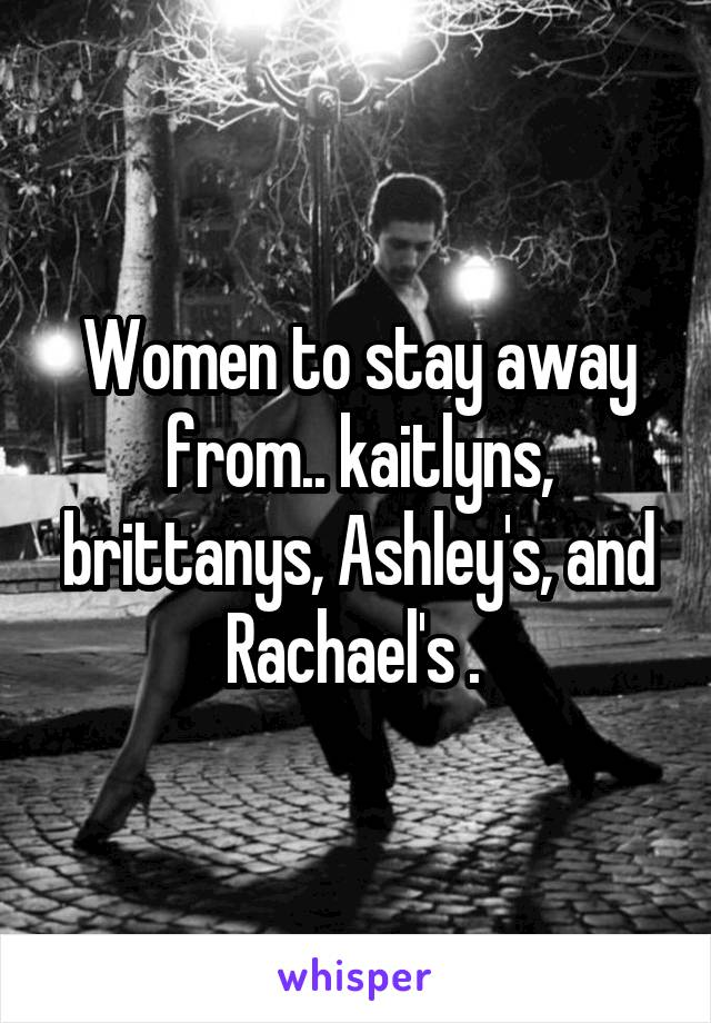 Women to stay away from.. kaitlyns, brittanys, Ashley's, and Rachael's .