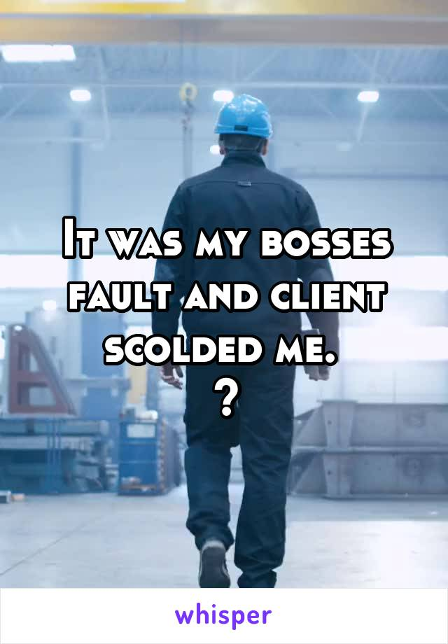 It was my bosses fault and client scolded me.  😖