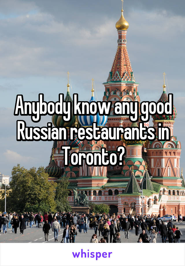 Anybody know any good Russian restaurants in Toronto?