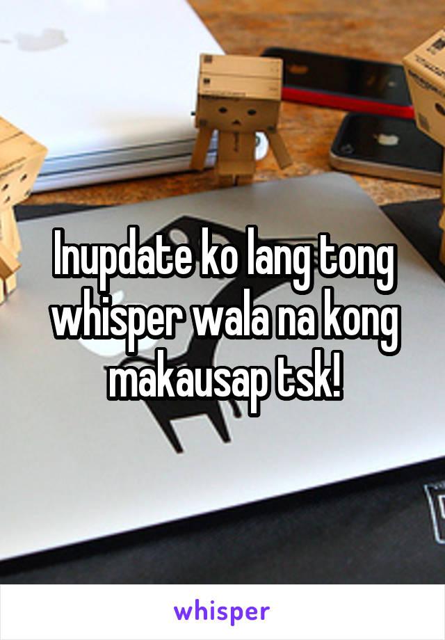 Inupdate ko lang tong whisper wala na kong makausap tsk!