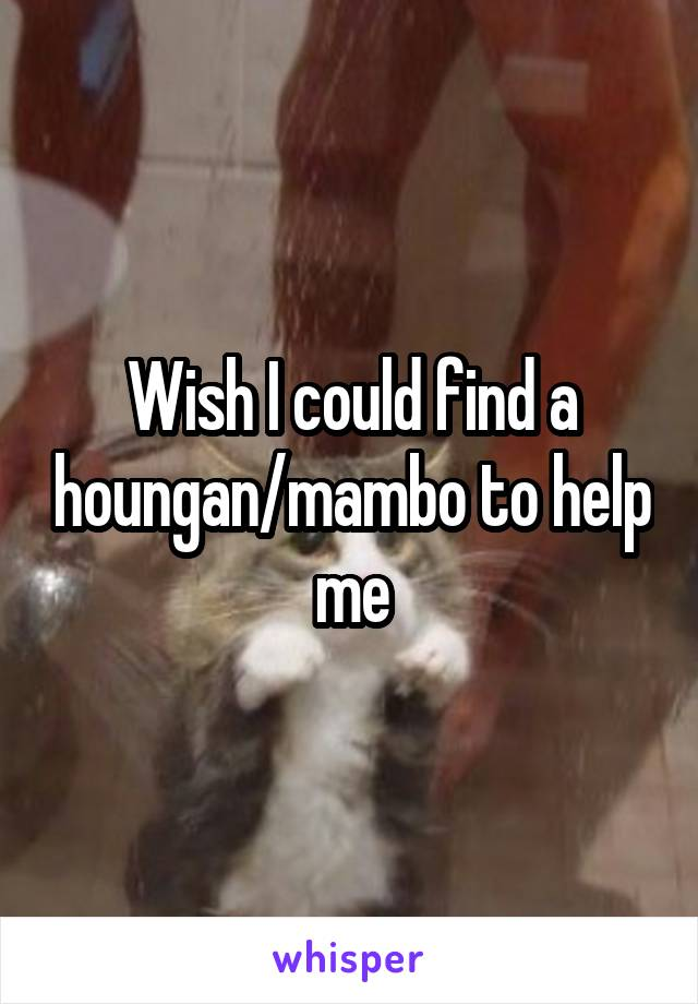 Wish I could find a houngan/mambo to help me