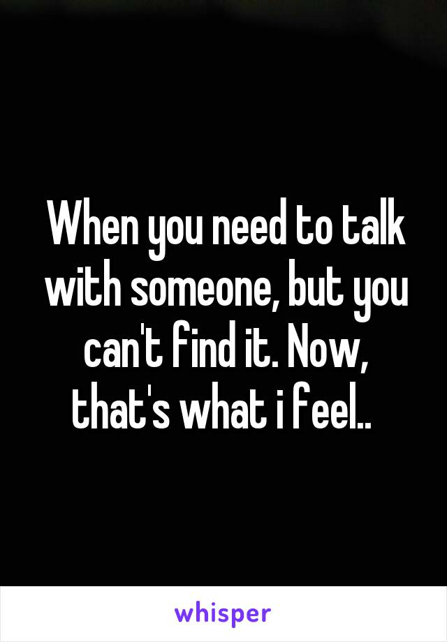 When you need to talk with someone, but you can't find it. Now, that's what i feel..