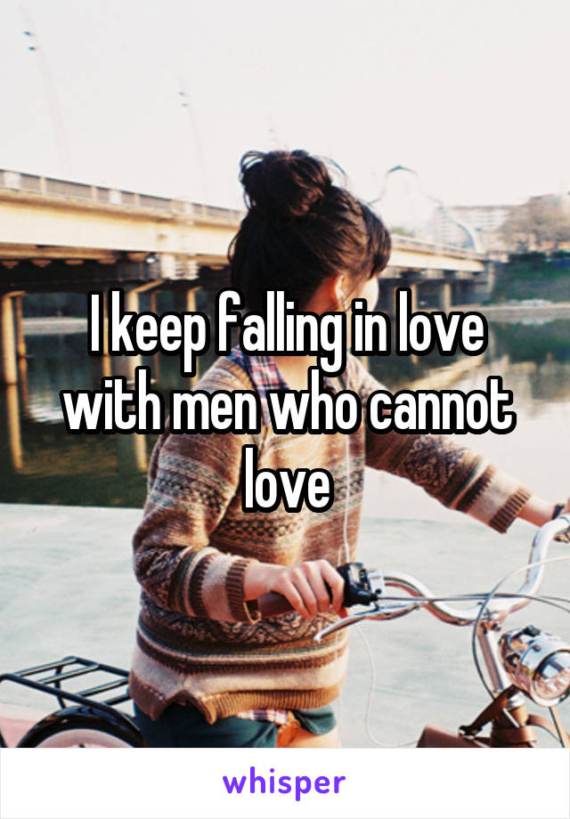 I keep falling in love with men who cannot love
