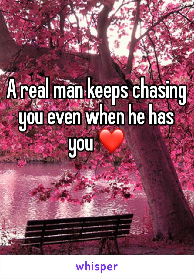 A real man keeps chasing you even when he has you ❤️