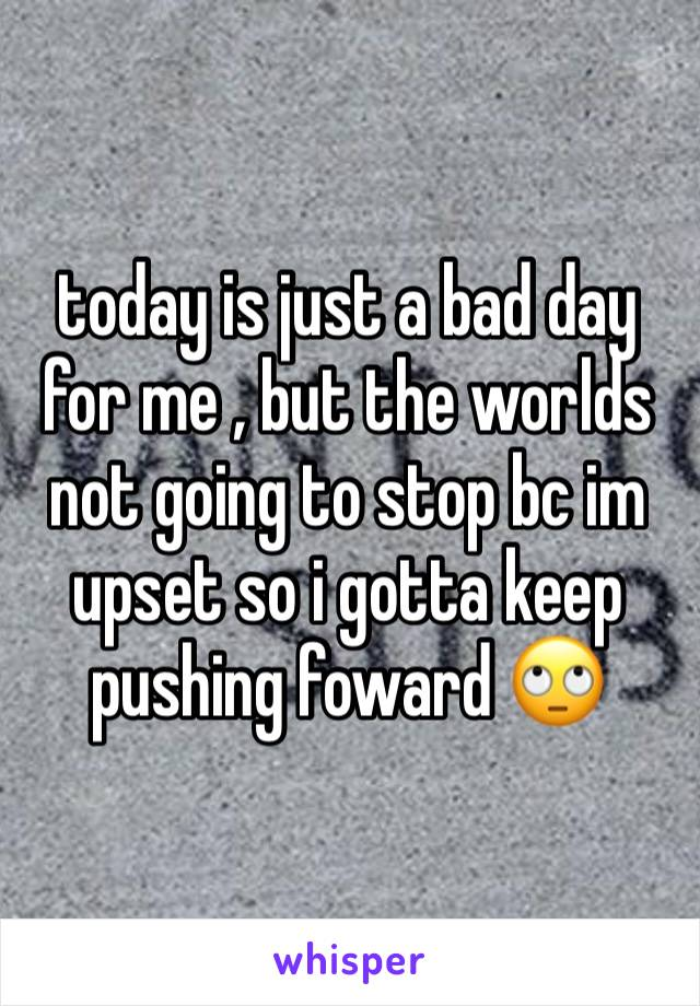today is just a bad day for me , but the worlds not going to stop bc im upset so i gotta keep pushing foward 🙄