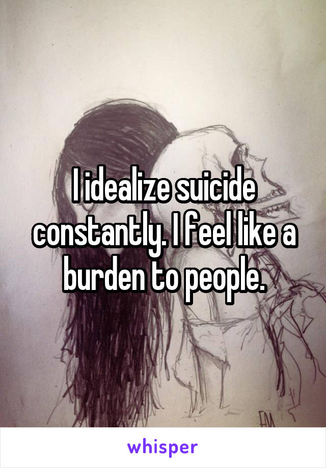 I idealize suicide constantly. I feel like a burden to people.
