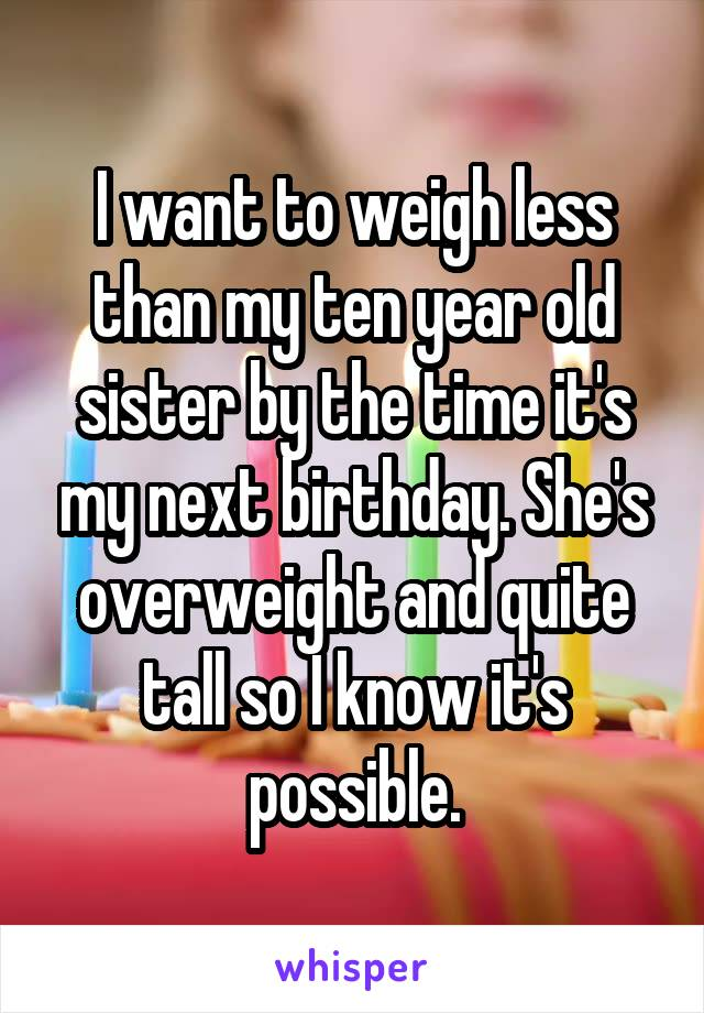 I want to weigh less than my ten year old sister by the time it's my next birthday. She's overweight and quite tall so I know it's possible.