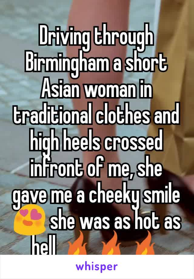 Driving through Birmingham a short Asian woman in traditional clothes and high heels crossed infront of me, she gave me a cheeky smile 😍 she was as hot as hell 🔥🔥🔥