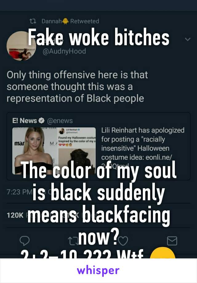 Fake woke bitches      The color of my soul is black suddenly means blackfacing now? 2+2=10 ??? Wtf 😑